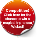 Competition! Click here for the chance to win a magical trip to see Wicked!